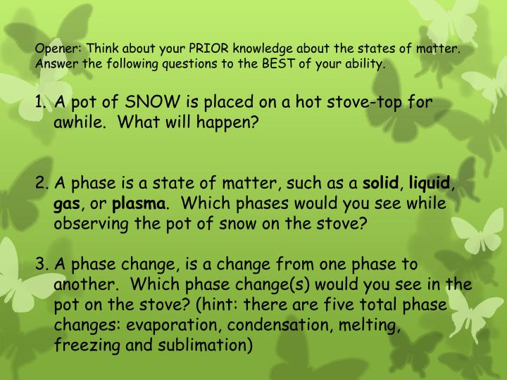 Opener: Think about your PRIOR knowledge about the states of matter.  Answer the following questions to the BEST of your ability.