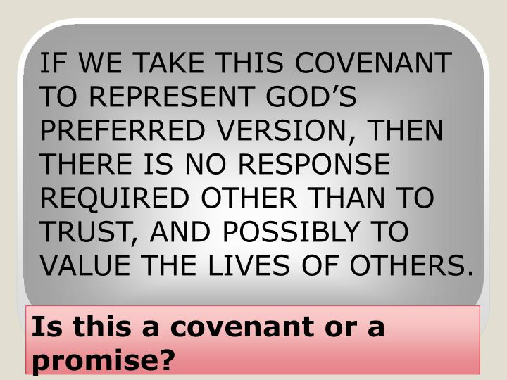 IF WE TAKE THIS COVENANT TO REPRESENT GOD'S PREFERRED VERSION, THEN THERE IS NO RESPONSE REQUIRED OTHER THAN TO TRUST, AND POSSIBLY TO VALUE THE LIVES OF OTHERS.