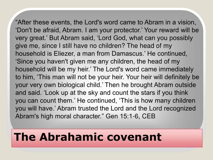 """After these events, the Lord's word came to Abram in a vision, 'Don't be afraid, Abram. I am your protector.' Your reward will be very great.' But Abram said, 'Lord God, what can you possibly give me, since I still have no children? The head of my household is Eliezer, a man from Damascus.' He continued, 'Since you haven't given me any children, the head of my household will be my heir.' The Lord's word came immediately to him, 'This man will not be your heir. Your heir will definitely be your very own biological child.' Then he brought Abram outside and said. 'Look up at the sky and count the stars if you think you can count them.' He continued, 'This is how many children you will have.' Abram trusted the Lord and the Lord recognized Abram's high moral character."" Gen 15:1-6, CEB"
