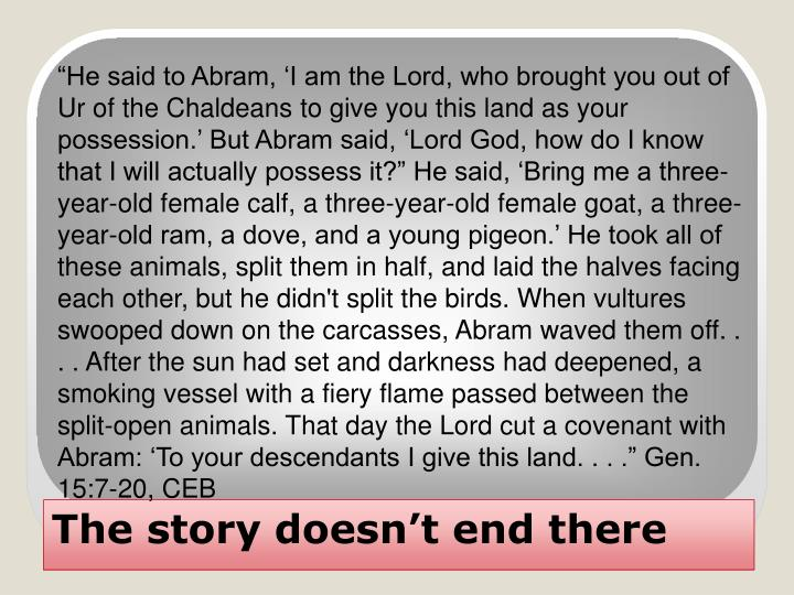 """He said to Abram, 'I am the Lord, who brought you out of Ur of the Chaldeans to give you this land as your possession.' But Abram said, 'Lord God, how do I know that I will actually possess it?"" He said, 'Bring me a three-year-old female calf, a three-year-old female goat, a three-year-old ram, a dove, and a young pigeon.' He took all of these animals, split them in half, and laid the halves facing each other, but he didn't split the birds. When vultures swooped down on the carcasses, Abram waved them off. . . . After the sun had set and darkness had deepened, a smoking vessel with a fiery flame passed between the split-open animals. That day the Lord cut a covenant with Abram: 'To your descendants I give this land. . . ."" Gen. 15:7-20, CEB"