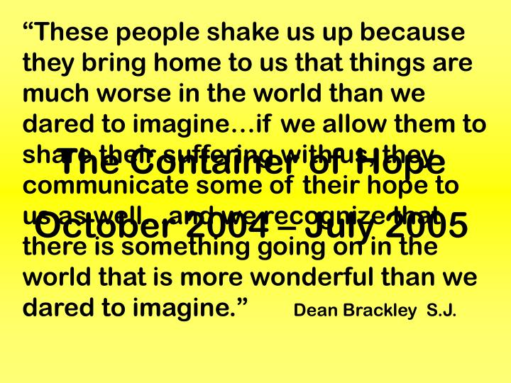 """These people shake us up because they bring home to us that things are much worse in the world than we dared to imagine…if we allow them to share their suffering with us, they communicate some of their hope to us as well…and we recognize that there is something going on in the world that is more wonderful than we dared to imagine."""