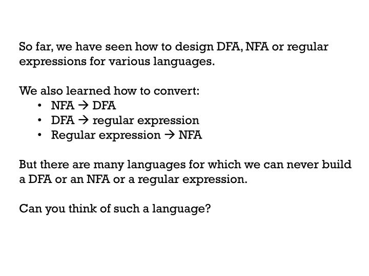 So far, we have seen how to design DFA, NFA or regular expressions for various languages.