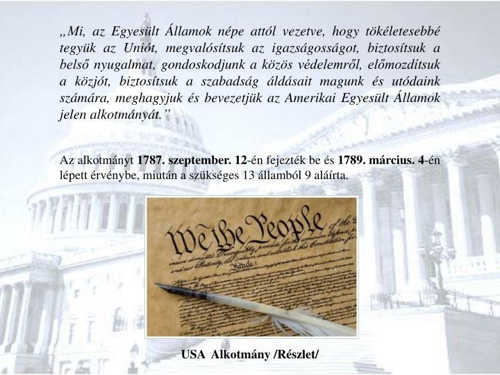 """""""Mi, az Egyesült Államok népe attól vezetve, hogy tökéletesebbé tegyük az Uniót, megvalósítsuk az igazságosságot, biztosítsuk a belső nyugalmat, gondoskodjunk a közös védelemről, előmozdítsuk a közjót, biztosítsuk a szabadság áldásait magunk és utódaink számára, meghagyjuk és bevezetjük az Amerikai Egyesült Államok jelen alkotmányát."""""""