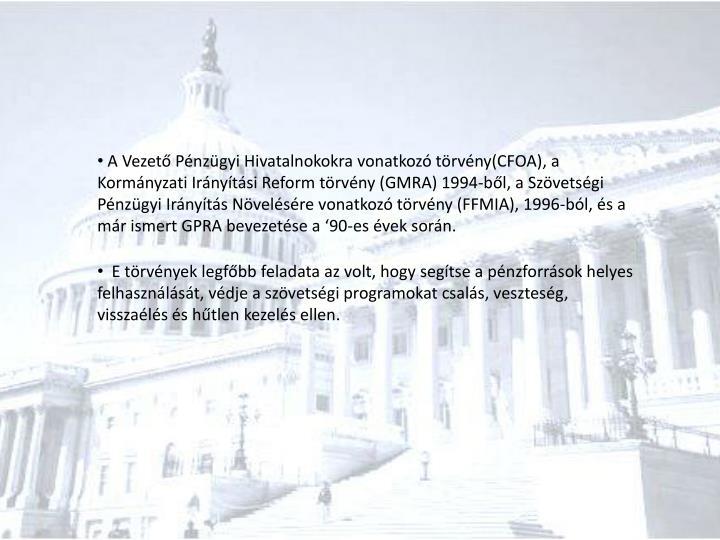 A Vezető Pénzügyi Hivatalnokokra vonatkozó törvény(CFOA), a Kormányzati Irányítási Reform törvény (GMRA) 1994-ből, a Szövetségi Pénzügyi Irányítás Növelésére vonatkozó törvény (FFMIA), 1996-ból, és a már ismert GPRA bevezetése a '90-es évek során.
