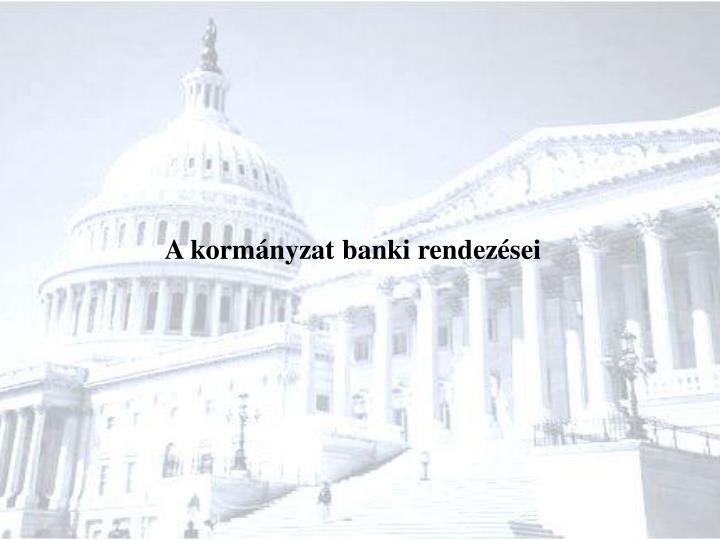 A kormányzat banki rendezései