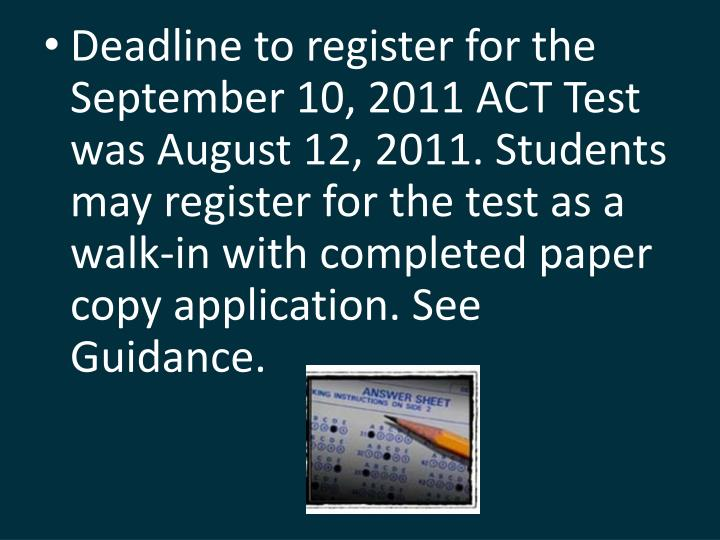 Deadline to register for the September 10, 2011 ACT Test was August 12, 2011. Students may register for the test as a walk-in with completed paper copy application. See Guidance.