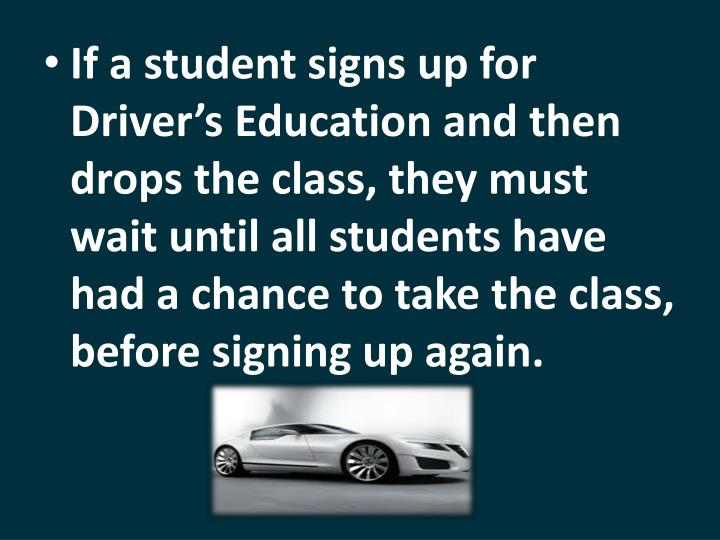 If a student signs up for Driver's Education and then drops the class, they must wait until all students have had a chance to take the class, before signing up again.