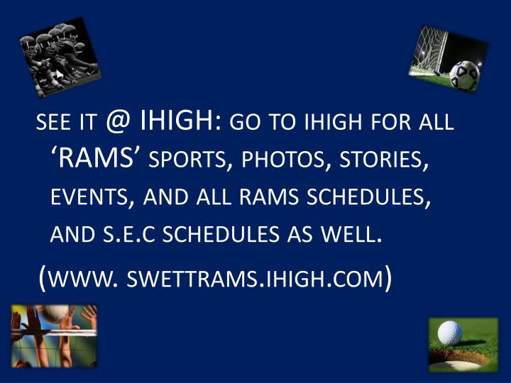 see it @ IHIGH: go to ihigh for all 'RAMS' sports, photos, stories, events, and all rams schedules, and s.e.c schedules as well.