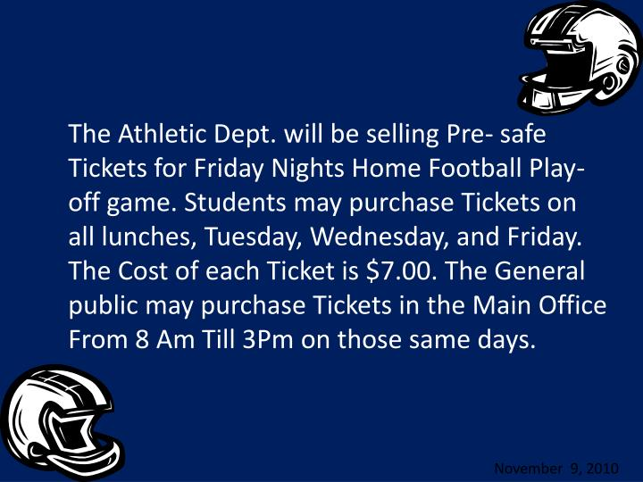 The Athletic Dept. will be selling Pre- safe Tickets for Friday Nights Home Football Play-off game. Students may purchase Tickets on all lunches, Tuesday, Wednesday, and Friday. The Cost of each Ticket is $7.00. The General public may purchase Tickets in the Main Office From 8 Am Till 3Pm on those same days.