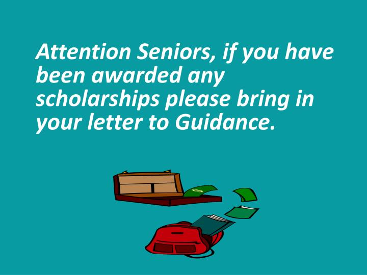 Attention Seniors, if you have been awarded any scholarships please bring in your letter to Guidance.