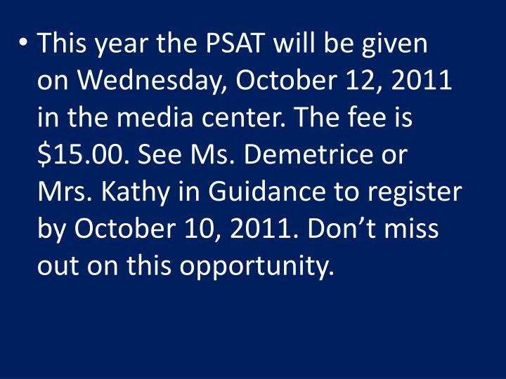 This year the PSAT will be given on Wednesday, October 12, 2011 in the media center. The fee is $15.00. See Ms. Demetrice or Mrs. Kathy in Guidance to register by October 10, 2011. Don't miss out on this opportunity.