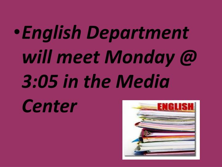 English Department will meet Monday @ 3:05 in the Media Center