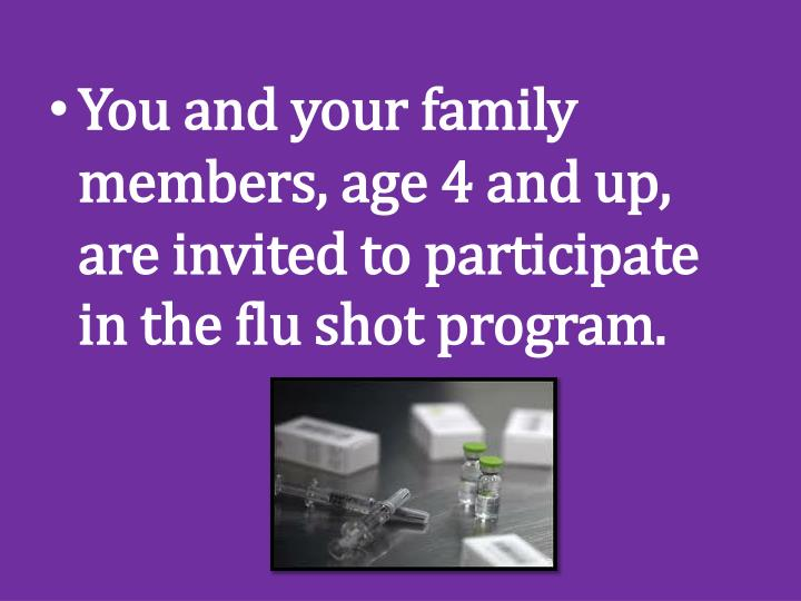 You and your family members, age 4 and up, are invited to participate in the flu shot program.