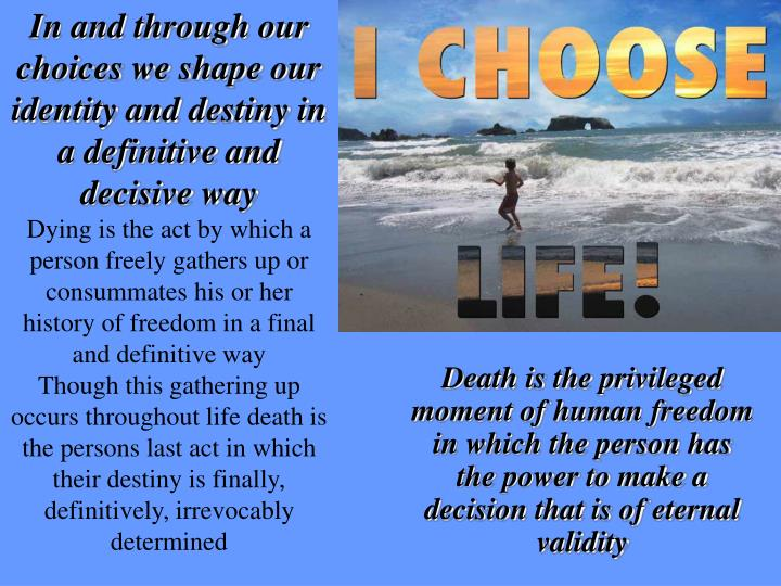 In and through our choices we shape our identity and destiny in a definitive and decisive way