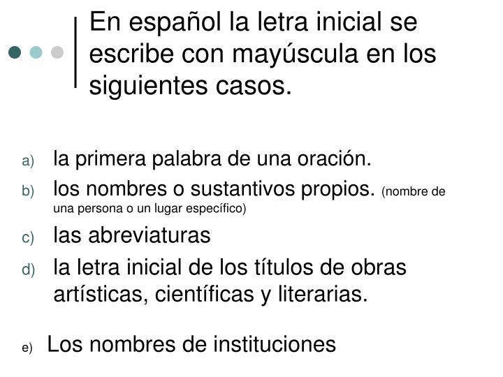 En español la letra inicial se escribe con mayúscula en los siguientes casos.
