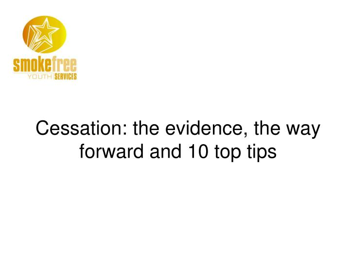 Cessation: the evidence, the way forward and 10 top tips