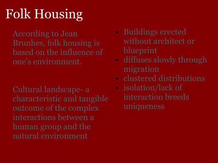 According to Jean Brunhes, folk housing is based on the influence of one's environment.