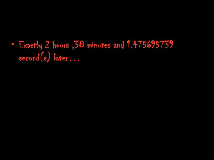 Exactly 2 hours ,38 minutes and 1.475695739 second(s) later…