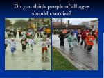 do you think people of all ages should exercise