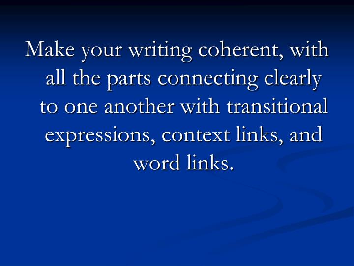 Make your writing coherent, with all the parts connecting clearly to one another with transitional expressions, context links, and word links.