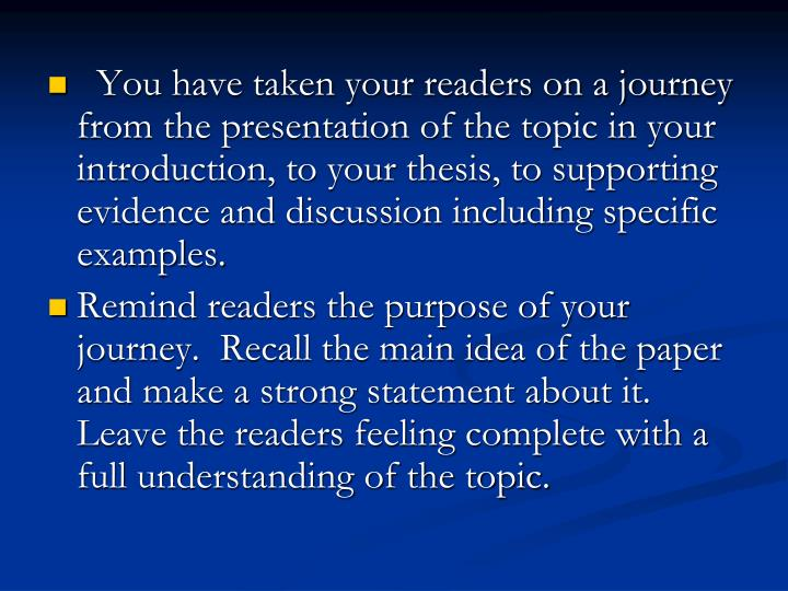 You have taken your readers on a journey from the presentation of the topic in your introduction, to your thesis, to supporting evidence and discussion including specific examples.