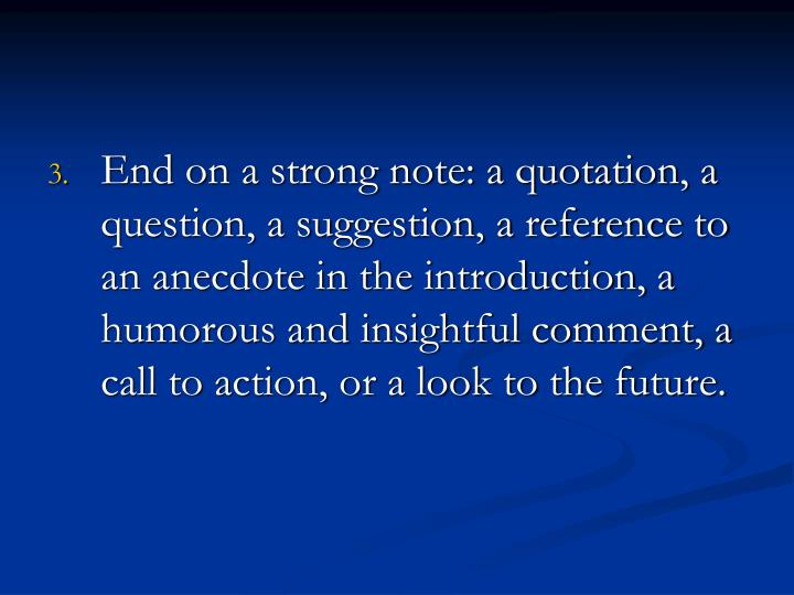 End on a strong note: a quotation, a question, a suggestion, a reference to an anecdote in the introduction, a humorous and insightful comment, a call to action, or a look to the future.