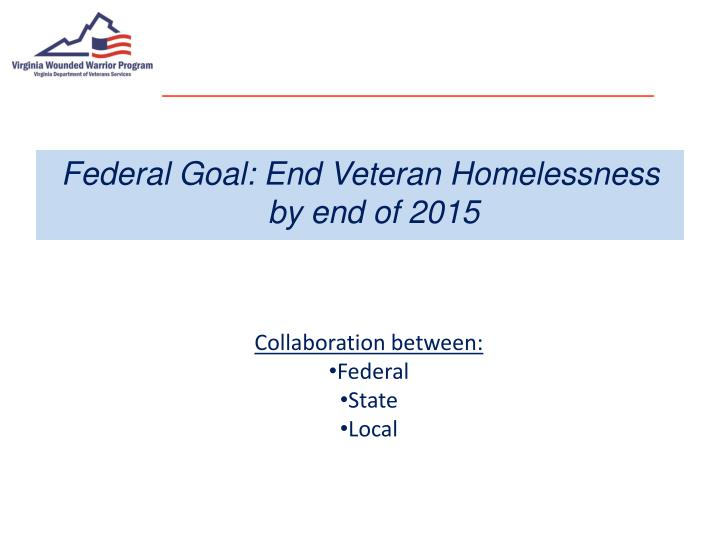 Federal Goal: End Veteran Homelessness by end of 2015