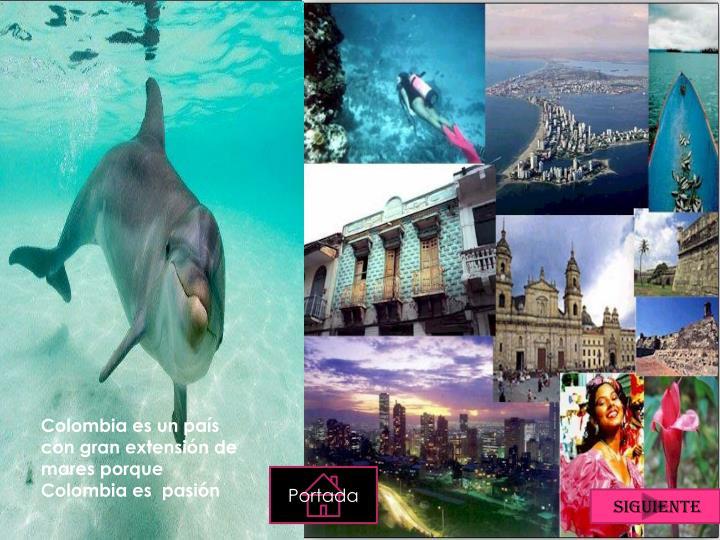 Colombia es un país  con gran extensión de mares porque Colombia es  pasión