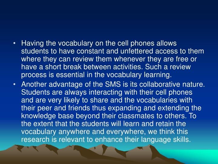 Having the vocabulary on the cell phones allows students to have constant and unfettered access to them where they can review them whenever they are free or have a short break between activities. Such a review process is essential in the vocabulary learning.