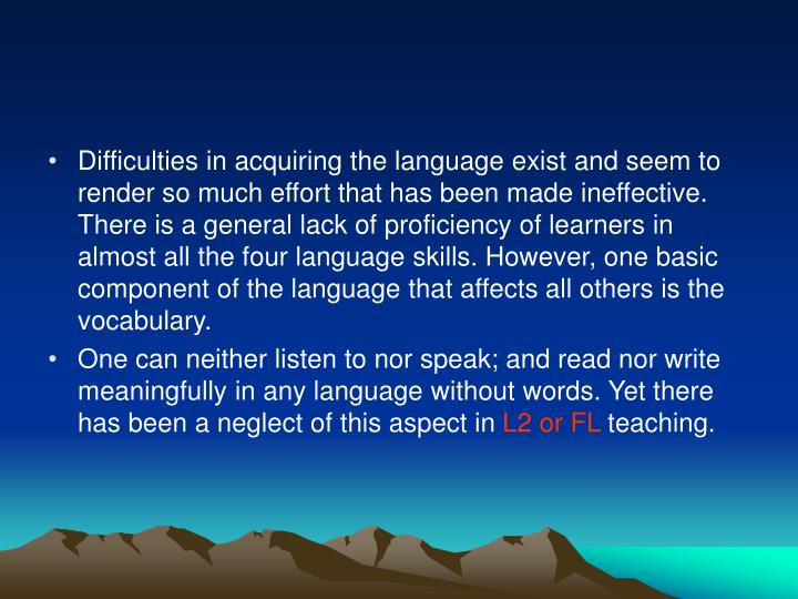 Difficulties in acquiring the language exist and seem to render so much effort that has been made ineffective. There is a general lack of proficiency of learners in almost all the four language skills. However, one basic component of the language that affects all others is the vocabulary.