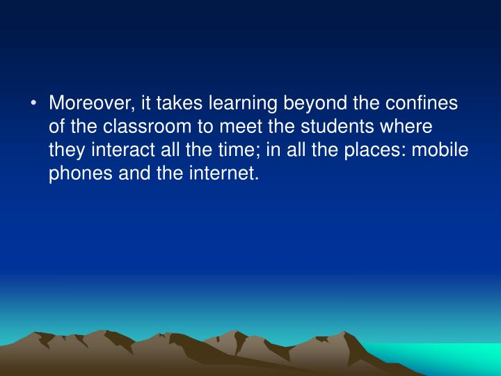 Moreover, it takes learning beyond the confines of the classroom to meet the students where they interact all the time; in all the places: mobile phones and the internet.