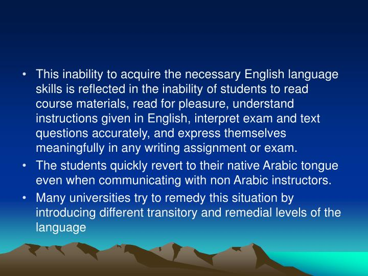 This inability to acquire the necessary English language skills is reflected in the inability of students to read course materials, read for pleasure, understand instructions given in English, interpret exam and text questions accurately, and express themselves meaningfully in any writing assignment or exam.