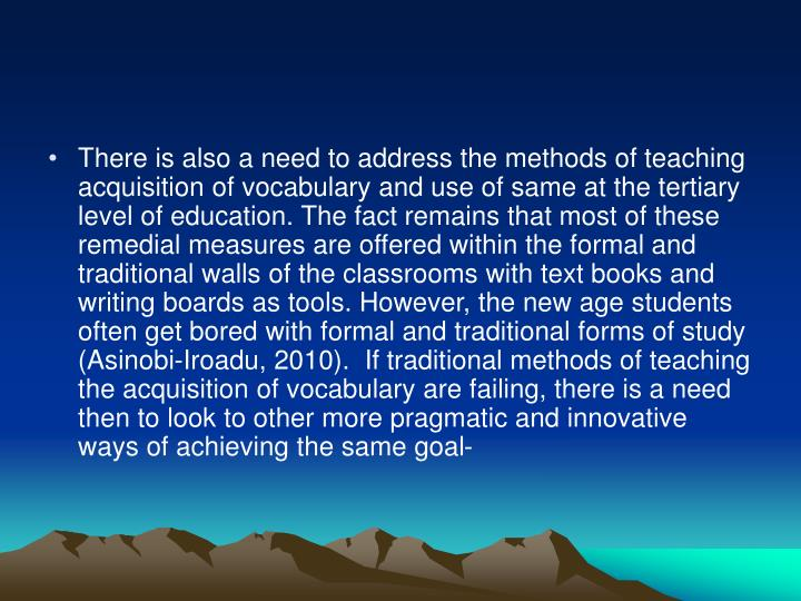 There is also a need to address the methods of teaching acquisition of vocabulary and use of same at the tertiary level of education. The fact remains that most of these remedial measures are offered within the formal and traditional walls of the classrooms with text books and writing boards as tools. However, the new age students often get bored with formal and traditional forms of study (Asinobi-Iroadu, 2010).  If traditional methods of teaching the acquisition of vocabulary are failing, there is a need then to look to other more pragmatic and innovative ways of achieving the same goal-