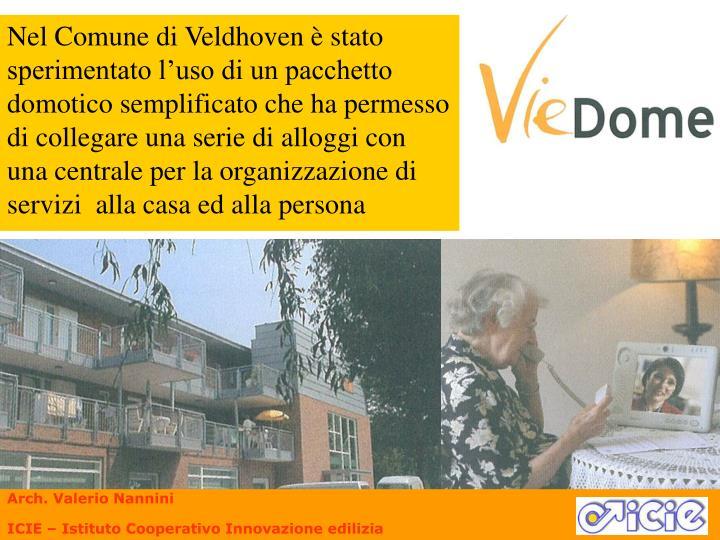 Nel Comune di Veldhoven è stato sperimentato l'uso di un pacchetto domotico semplificato che ha permesso di collegare una serie di alloggi con una centrale per la organizzazione di servizi  alla casa ed alla persona