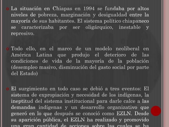 La situación en Chiapas en 1994 se fundaba por altos niveles de pobreza, marginación y desigualdad entre la mayoría de sus habitantes. El sistema político chiapaneco se caracterizaba por ser oligárquico, inestable y represivo.