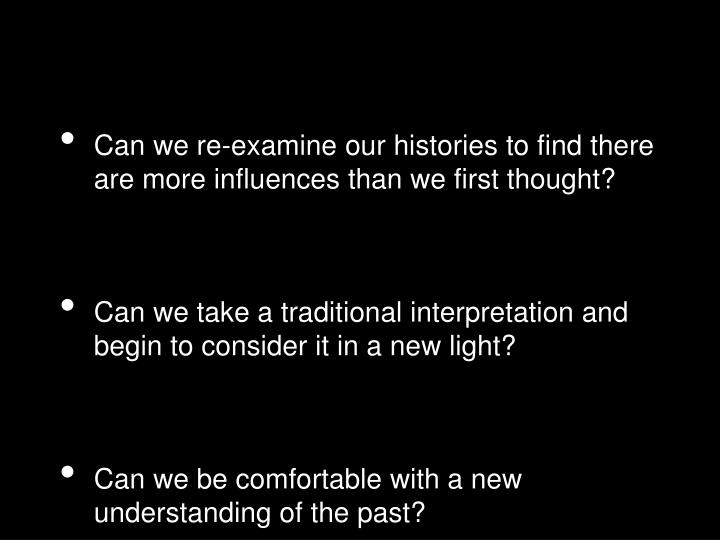 Can we re-examine our histories to find there are more influences than we first thought?