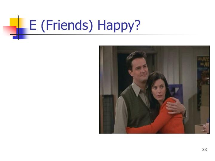 E (Friends) Happy?