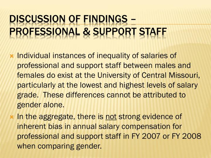 Individual instances of inequality of salaries of professional and support staff between males and females do exist at the University of Central Missouri, particularly at the lowest and highest levels of salary grade.  These differences cannot be attributed to gender alone.