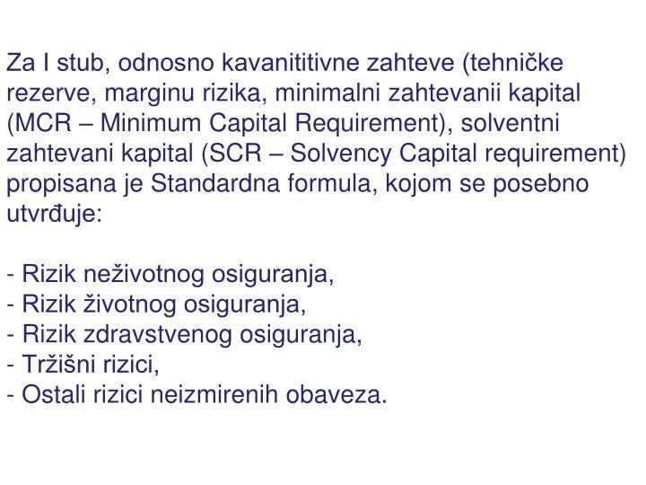 Za I stub, odnosno kavanititivne zahteve (tehničke rezerve, marginu rizika, minimalni zahtevanii kapital (MCR – Minimum Capital Requirement), solventni zahtevani kapital (SCR – Solvency Capital requirement) propisana je Standardna formula, kojom se posebno utvrđuje: