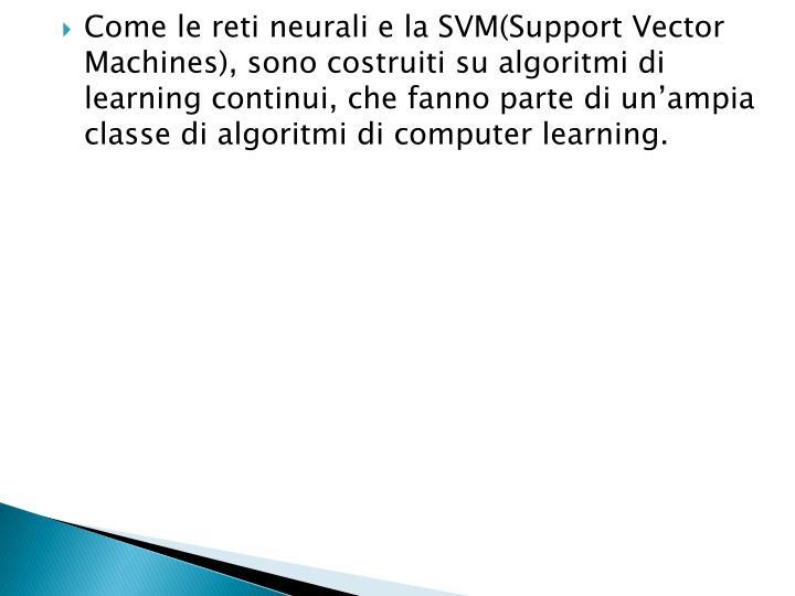 Come le reti neurali e la SVM(Support Vector Machines), sono costruiti su algoritmi di learning continui, che fanno parte di un'ampia classe di algoritmi di computer learning.