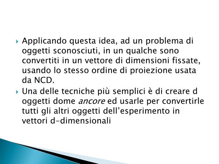Applicando questa idea, ad un problema di oggetti sconosciuti, in un qualche sono convertiti in un vettore di dimensioni fissate, usando lo stesso ordine di proiezione usata da NCD.