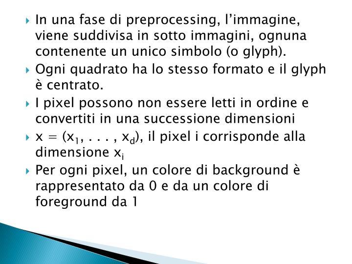 In una fase di preprocessing, l'immagine, viene suddivisa in sotto immagini, ognuna contenente un unico simbolo (o glyph).