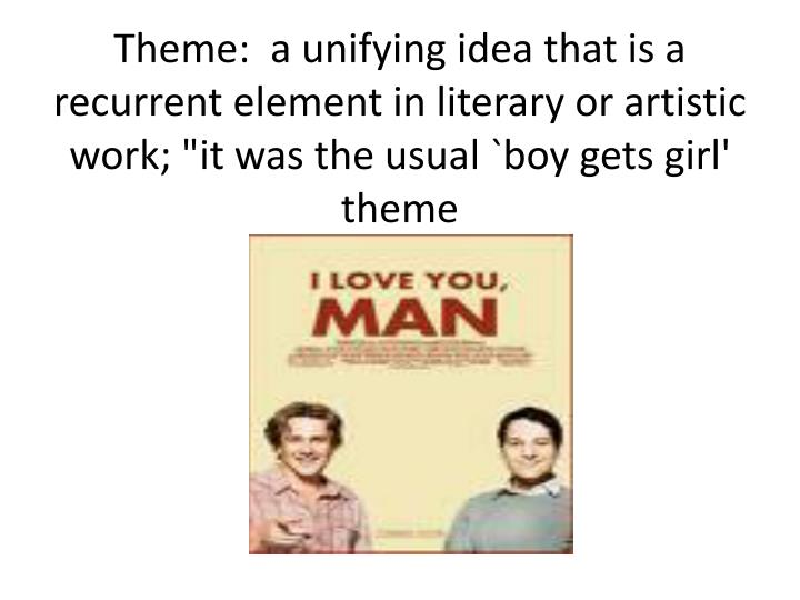 "Theme:  a unifying idea that is a recurrent element in literary or artistic work; ""it was the usual `boy gets girl' theme"