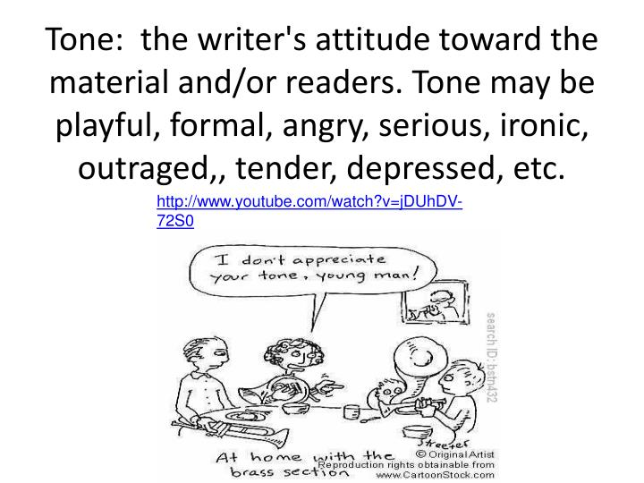 Tone:  the writer's attitude toward the material and/or readers. Tone may be playful, formal, angry, serious, ironic, outraged,, tender, depressed, etc.