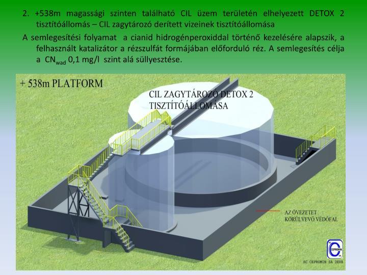 2. +538m magassági szinten található CIL üzem területén elhelyezett DETOX 2 tisztítóállomás – CIL zagytározó derített vizeinek tisztítóállomása