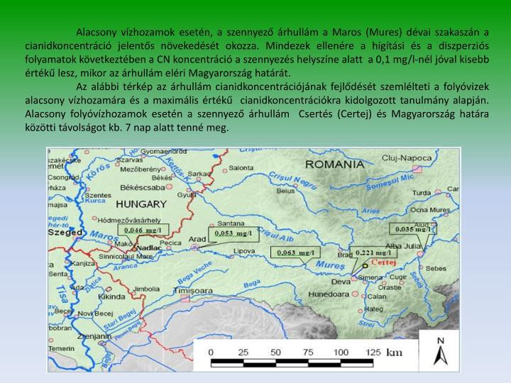 Alacsony vízhozamok esetén, a szennyező árhullám a Maros (Mures) dévai szakaszán a cianidkoncentráció jelentős növekedését okozza. Mindezek ellenére a hígítási és a diszperziós folyamatok következtében a CN koncentráció a szennyezés helyszíne alatt  a 0,1 mg/l-nél jóval kisebb értékű lesz, mikor az árhullám eléri Magyarország határát.