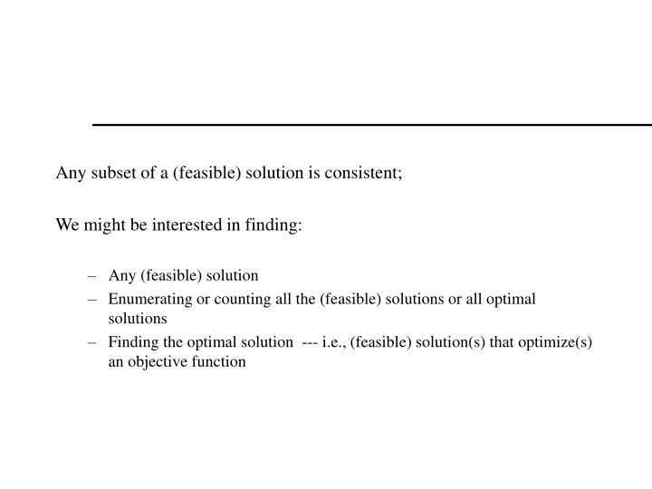 Any subset of a (feasible) solution is consistent;