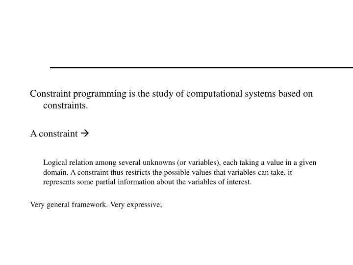 Constraint programming is the study of computational systems based on constraints.