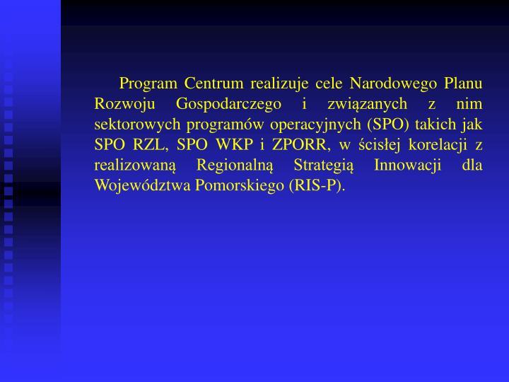 Program Centrum realizuje cele Narodowego Planu Rozwoju Gospodarczego i związanych z nim sektorowych programów operacyjnych (SPO) takich jak SPO RZL, SPO WKP i ZPORR, w ścisłej korelacji z realizowaną Regionalną Strategią Innowacji dla Województwa Pomorskiego (RIS-P).