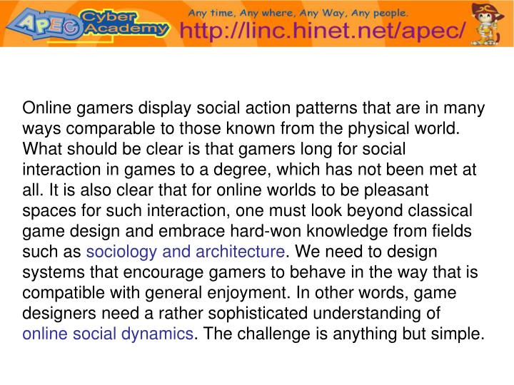 Online gamers display social action patterns that are in many ways comparable to those known from the physical world. What should be clear is that gamers long for social interaction in games to a degree, which has not been met at all. It is also clear that for online worlds to be pleasant spaces for such interaction, one must look beyond classical game design and embrace hard-won knowledge from fields such as